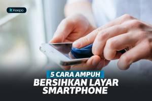 5 Cara Ampuh Untuk Membersihkan Layar Smartphone Agar Kembali Kinclong
