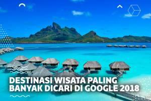 Inilah 7 Destinasi Wisata yang Paling Banyak Dicari di Google Sepanjang Tahun 2018