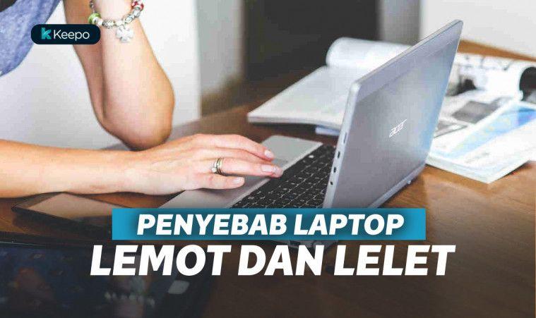 Laptop Lemot dan Lelet? Mungkin 10 Hal Ini Penyebabnya